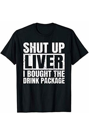 That's Life Brand SHUT UP LIVER I BOUGHT THE DRINK PACKAGE T SHIRT