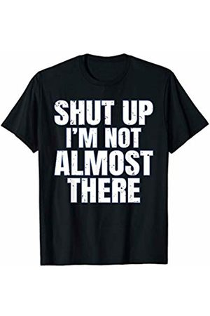 That's Life Brand SHUT UP I'M NOT ALMOST THERE T SHIRT