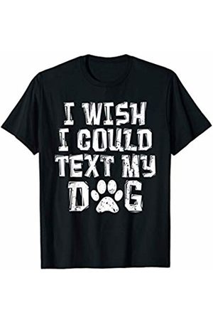 That's Life Brand I WISH I COULD TEXT MY DOG T SHIRT