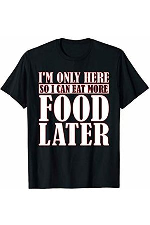 That's Life Brand I'M ONLY HERE SO I CAN EAT MORE FOOD LATER T SHIRT