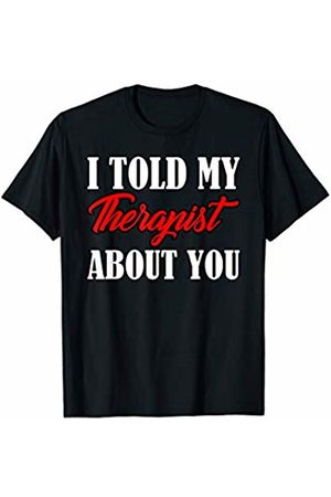 That's Life Brand I TOLD MY THERAPIST ABOUT YOU T SHIRT