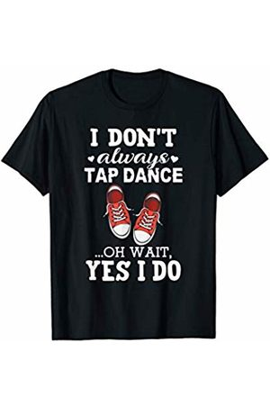 Tap Dancer Gift Shirts I Don't Always Tap Dance Oh Wait Yes I Do - Tap Dancer Gift T-Shirt