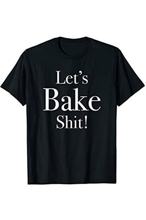Words on Shirts Funny Let's Bake Shit T-Shirt